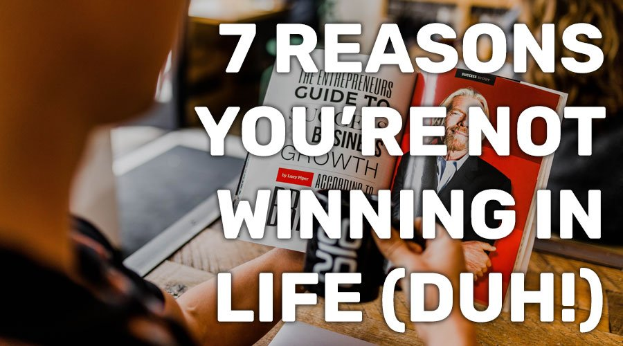 7 Reasons You're Not Winning in Life... & 1 Reason You Might Actually Make it